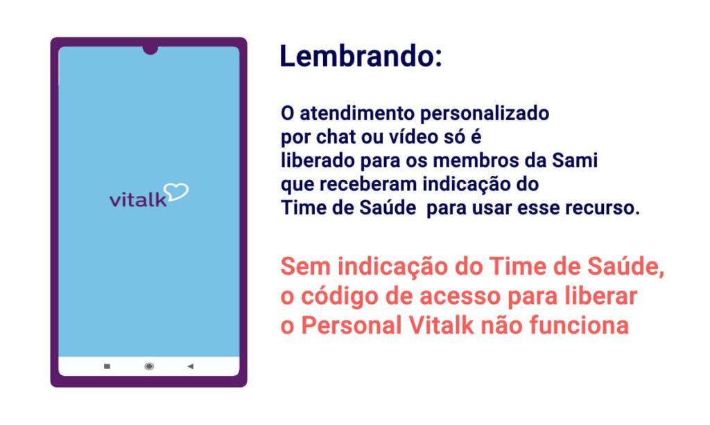 Lembrando: O atendimento personalizado  por chat ou vídeo só é  liberado para os membros da Sami que receberam indicação do  Time de Saúde  para usar esse recurso. Sem indicação do Time de Saúde,  o código de acesso para liberar  o Personal Vitalk não funciona